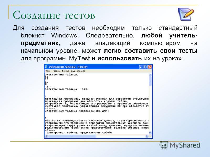 Создание тестов Для создания тестов необходим только стандартный блокнот Windows. Следовательно, любой учитель- предметник, даже владеющий компьютером на начальном уровне, может легко составить свои тесты для программы MyTest и использовать их на уро