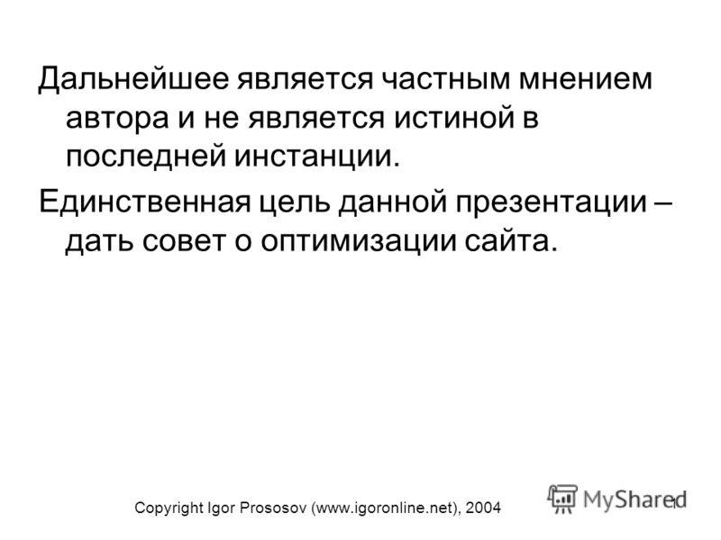 1 Copyright Igor Prososov (www.igoronline.net), 2004 Дальнейшее является частным мнением автора и не является истиной в последней инстанции. Единственная цель данной презентации – дать совет о оптимизации сайта.