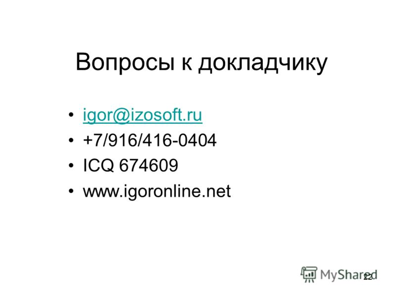 22 Вопросы к докладчику igor@izosoft.ru +7/916/416-0404 ICQ 674609 www.igoronline.net