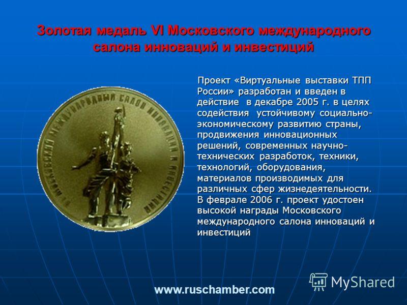 Золотая медаль VI Московского международного салона инноваций и инвестиций Проект «Виртуальные выставки ТПП России» разработан и введен в действие в декабре 2005 г. в целях содействия устойчивому социально- экономическому развитию страны, продвижения