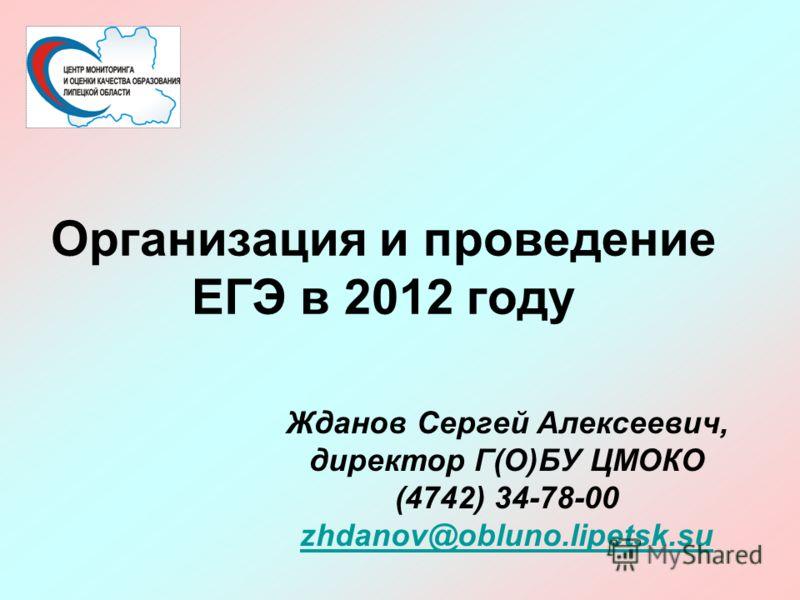 Организация и проведение ЕГЭ в 2012 году Жданов Сергей Алексеевич, директор Г(О)БУ ЦМОКО (4742) 34-78-00 zhdanov@obluno.lipetsk.su