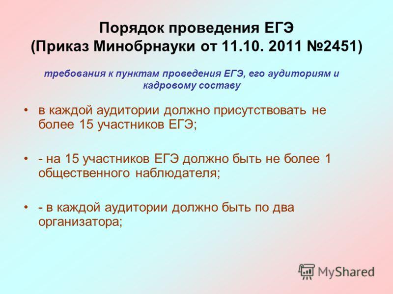 в каждой аудитории должно присутствовать не более 15 участников ЕГЭ; - на 15 участников ЕГЭ должно быть не более 1 общественного наблюдателя; - в каждой аудитории должно быть по два организатора; Порядок проведения ЕГЭ (Приказ Минобрнауки от 11.10. 2