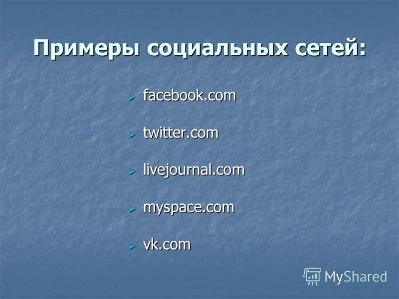 Примеры социальных сетей: facebook.com facebook.com twitter.com twitter.com livejournal.com livejournal.com myspace.com myspace.com vk.com vk.com