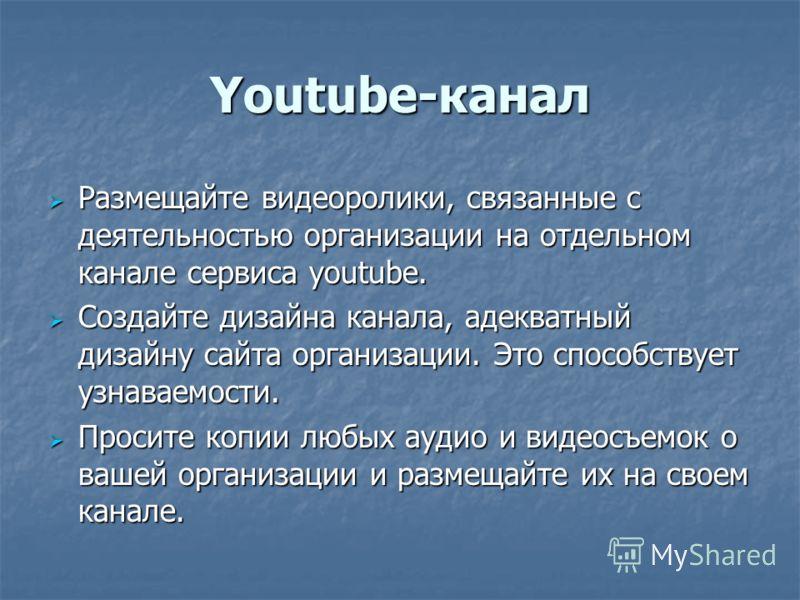 Youtube-канал Размещайте видеоролики, связанные с деятельностью организации на отдельном канале сервиса youtube. Размещайте видеоролики, связанные с деятельностью организации на отдельном канале сервиса youtube. Создайте дизайна канала, адекватный ди