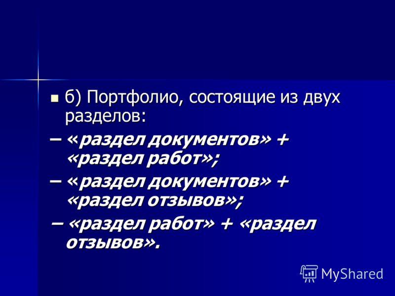 б) Портфолио, состоящие из двух разделов: б) Портфолио, состоящие из двух разделов: – «раздел документов» + «раздел работ»; – «раздел документов» + «раздел отзывов»; – «раздел работ» + «раздел отзывов».