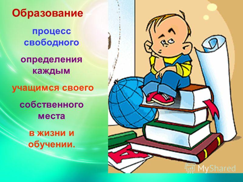 Образование – процесс свободного определения каждым учащимся своего собственного места в жизни и обучении.