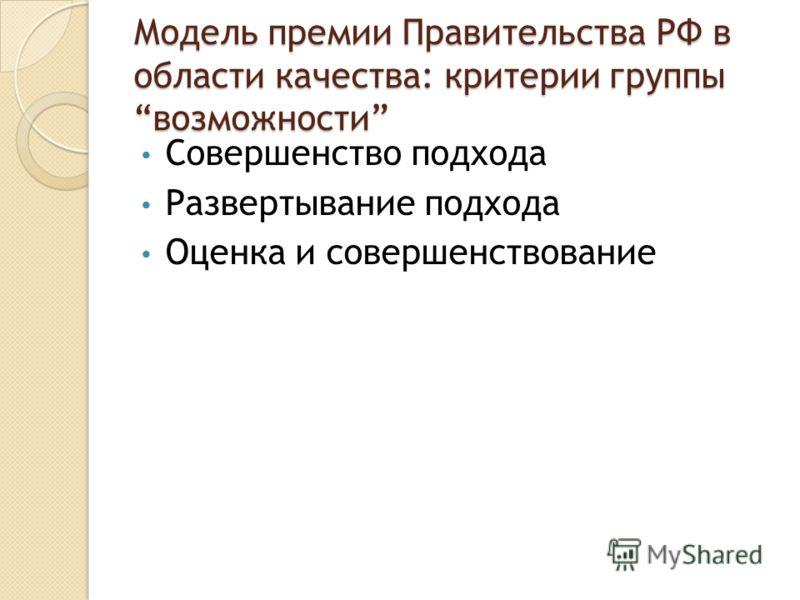 Модель премии Правительства РФ в области качества: критерии группы возможности Совершенство подхода Развертывание подхода Оценка и совершенствование
