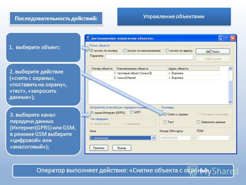 Управление объектами Оператор выполняет действие: «Снятие объекта с охраны» Последовательность действий: 1. выберите объект; 2. выберите действие («снять с охраны», «поставить на охрану», «тест», «запросить данные»); 3. выберите канал передачи данных