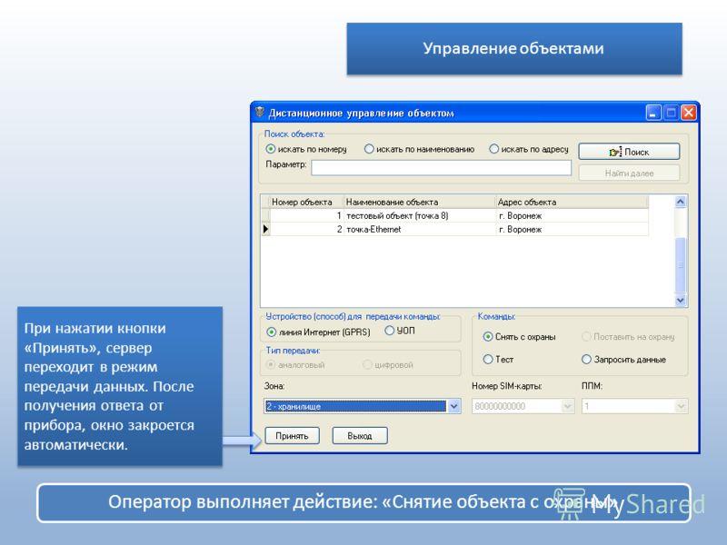 Оператор выполняет действие: «Снятие объекта с охраны» При нажатии кнопки «Принять», сервер переходит в режим передачи данных. После получения ответа от прибора, окно закроется автоматически. Управление объектами