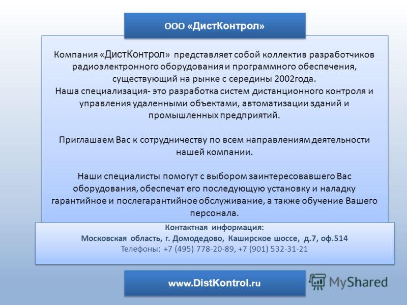 Компания « ДистКонтрол » представляет собой коллектив разработчиков радиоэлектронного оборудования и программного обеспечения, существующий на рынке с середины 2002года. Наша специализация- это разработка систем дистанционного контроля и управления у