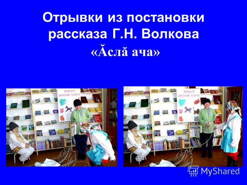 Отрывки из постановки рассказа Г.Н. Волкова « Ăслă ача»