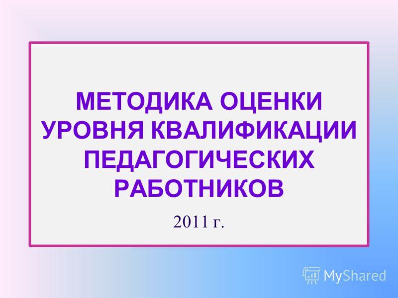МЕТОДИКА ОЦЕНКИ УРОВНЯ КВАЛИФИКАЦИИ ПЕДАГОГИЧЕСКИХ РАБОТНИКОВ 2011 г.