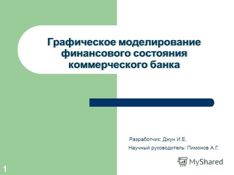 1 Графическое моделирование финансового состояния коммерческого банка Разработчик: Джун И.Е. Научный руководитель: Пимонов А.Г.