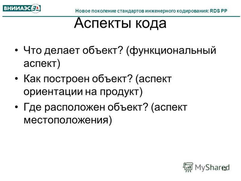Новое поколение стандартов инженерного кодирования: RDS PP Аспекты кода Что делает объект? (функциональный аспект) Как построен объект? (аспект ориентации на продукт) Где расположен объект? (аспект местоположения) 12
