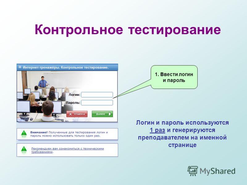 Контрольное тестирование Логин и пароль используются 1 раз и генерируются преподавателем на именной странице 1. Ввести логин и пароль