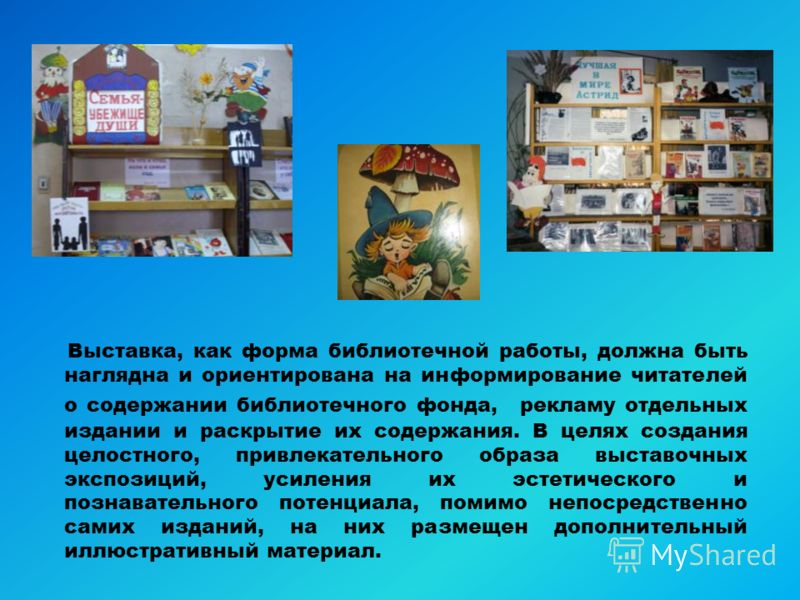 Выставка, как форма библиотечной работы, должна быть наглядна и ориентирована на информирование читателей о содержании библиотечного фонда, рекламу отдельных издании и раскрытие их содержания. В целях создания целостного, привлекательного образа выст