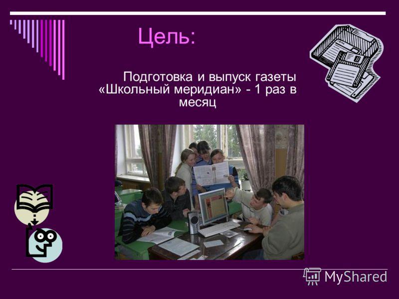 Цель: Подготовка и выпуск газеты «Школьный меридиан» - 1 раз в месяц