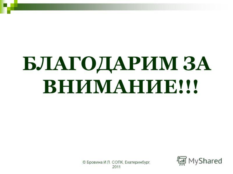 © Бровина И.Л. СОПК, Екатеринбург, 2011 БЛАГОДАРИМ ЗА ВНИМАНИЕ!!!