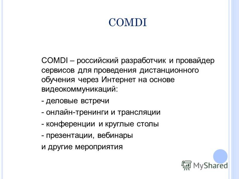 COMDI COMDI – российский разработчик и провайдер сервисов для проведения дистанционного обучения через Интернет на основе видеокоммуникаций: - деловые встречи - онлайн-тренинги и трансляции - конференции и круглые столы - презентации, вебинары и друг