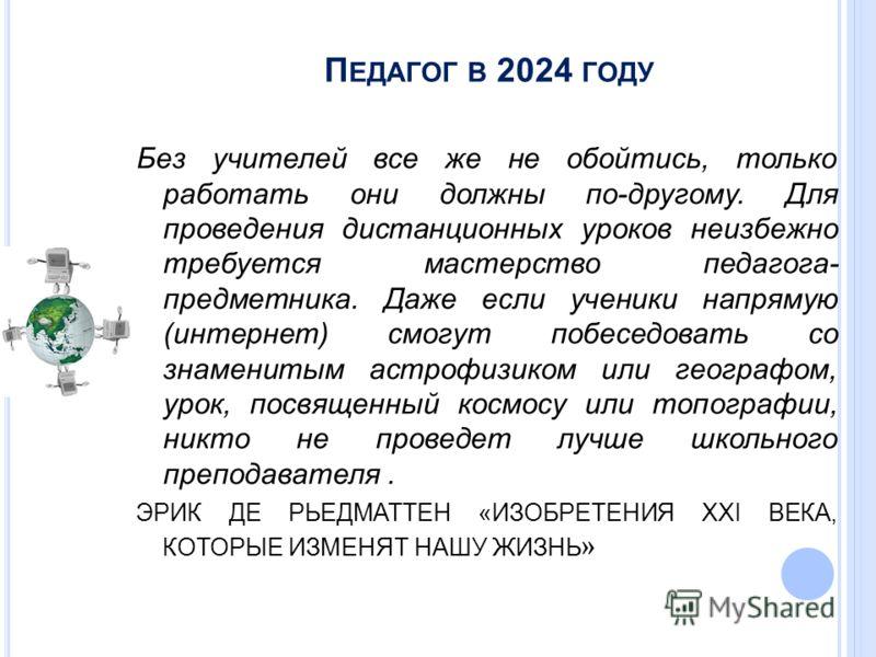 П ЕДАГОГ В 2024 ГОДУ Без учителей все же не обойтись, только работать они должны по-другому. Для проведения дистанционных уроков неизбежно требуется мастерство педагога- предметника. Даже если ученики напрямую (интернет) смогут побеседовать со знамен