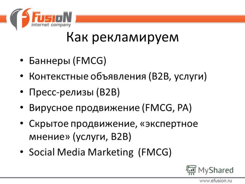 Как рекламируем Баннеры (FMCG) Контекстные объявления (B2B, услуги) Пресс-релизы (B2B) Вирусное продвижение (FMCG, РА) Скрытое продвижение, «экспертное мнение» (услуги, B2B) Social Media Marketing (FMCG)