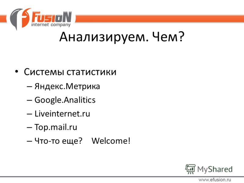 Анализируем. Чем? Системы статистики – Яндекс.Метрика – Google.Analitics – Liveinternet.ru – Top.mail.ru – Что-то еще? Welcome!