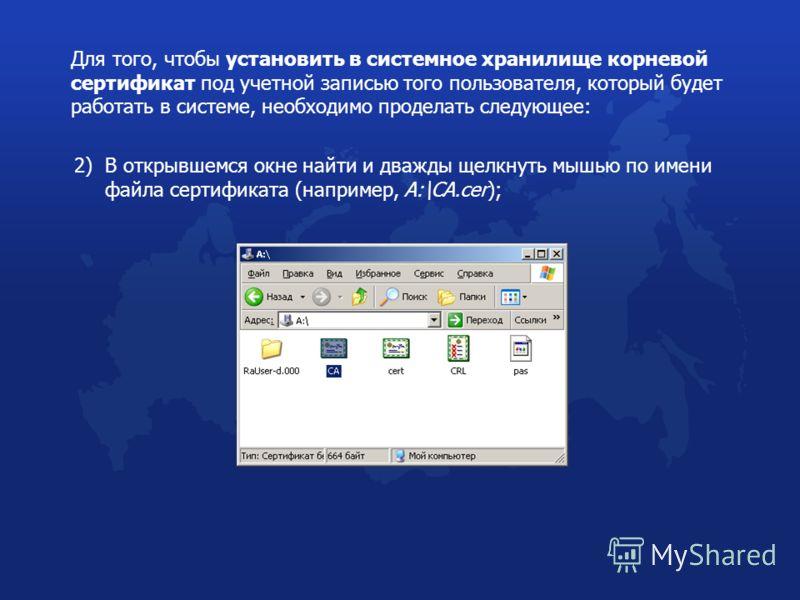 Для того, чтобы установить в системное хранилище корневой сертификат под учетной записью того пользователя, который будет работать в системе, необходимо проделать следующее: 2) В открывшемся окне найти и дважды щелкнуть мышью по имени файла сертифика