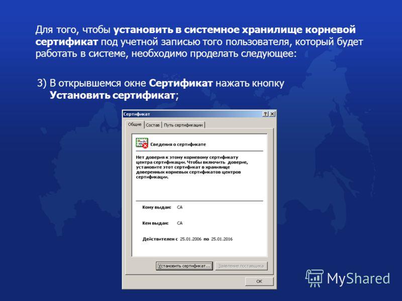 Для того, чтобы установить в системное хранилище корневой сертификат под учетной записью того пользователя, который будет работать в системе, необходимо проделать следующее: 3) В открывшемся окне Сертификат нажать кнопку Установить сертификат;