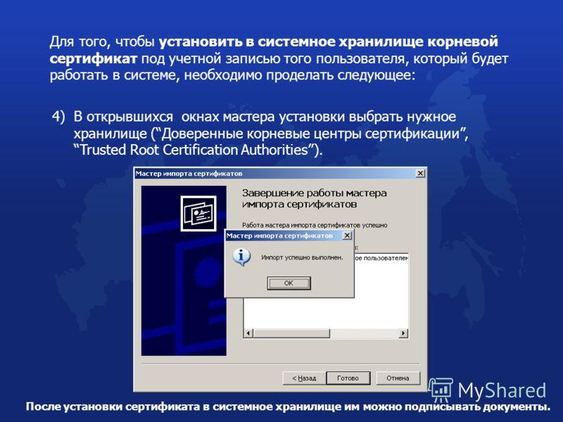 Для того, чтобы установить в системное хранилище корневой сертификат под учетной записью того пользователя, который будет работать в системе, необходимо проделать следующее: 4) В открывшихся окнах мастера установки выбрать нужное хранилище (Доверенны