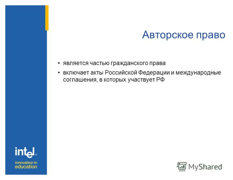 Авторское право является частью гражданского права включает акты Российской Федерации и международные соглашения, в которых участвует РФ