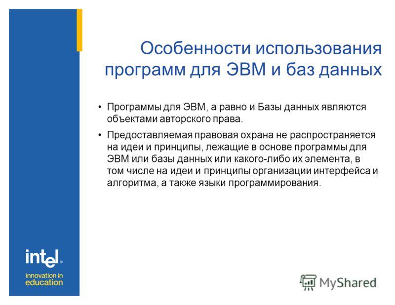 Особенности использования программ для ЭВМ и баз данных Программы для ЭВМ, а равно и Базы данных являются объектами авторского права. Предоставляемая правовая охрана не распространяется на идеи и принципы, лежащие в основе программы для ЭВМ или базы
