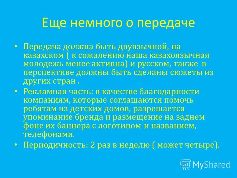 Еще немного о передаче Передача должна быть двуязычной, на казахском ( к сожалению наша казахоязычная молодежь менее активна) и русском, также в перспективе должны быть сделаны сюжеты из других стран. Рекламная часть: в качестве благодарности компани