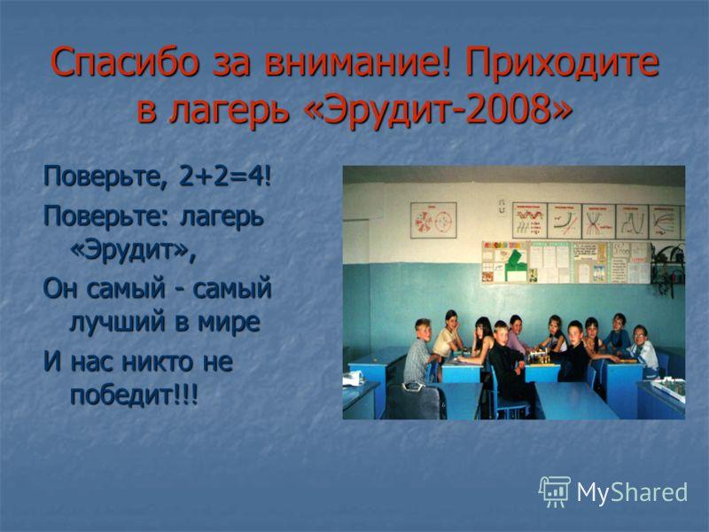 Спасибо за внимание! Приходите в лагерь «Эрудит-2008» Поверьте, 2+2=4! Поверьте: лагерь «Эрудит», Он самый - самый лучший в мире И нас никто не победит!!!