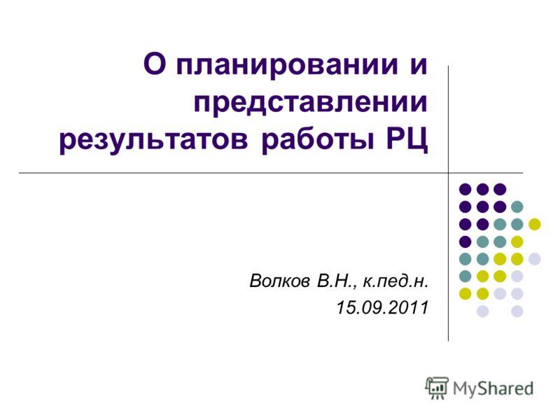 О планировании и представлении результатов работы РЦ Волков В.Н., к.пед.н. 15.09.2011