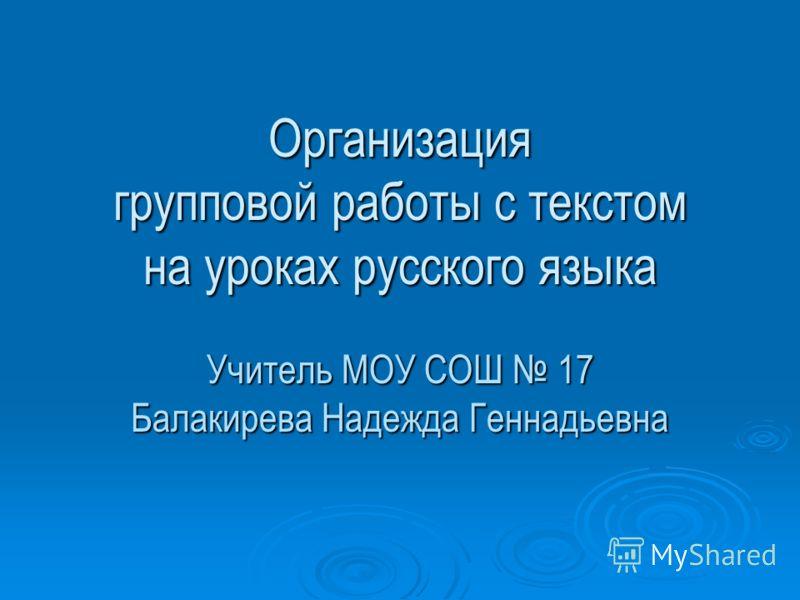Организация групповой работы с текстом на уроках русского языка Учитель МОУ СОШ 17 Балакирева Надежда Геннадьевна