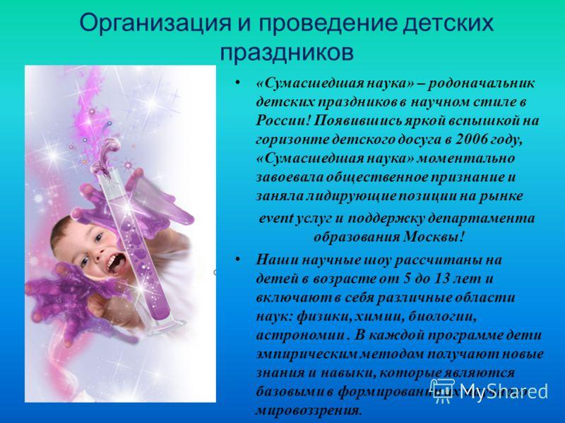 Организация и проведение детских праздников «Сумасшедшая наука» – родоначальник детских праздников в научном стиле в России! Появившись яркой вспышкой на горизонте детского досуга в 2006 году, «Сумасшедшая наука» моментально завоевала общественное пр