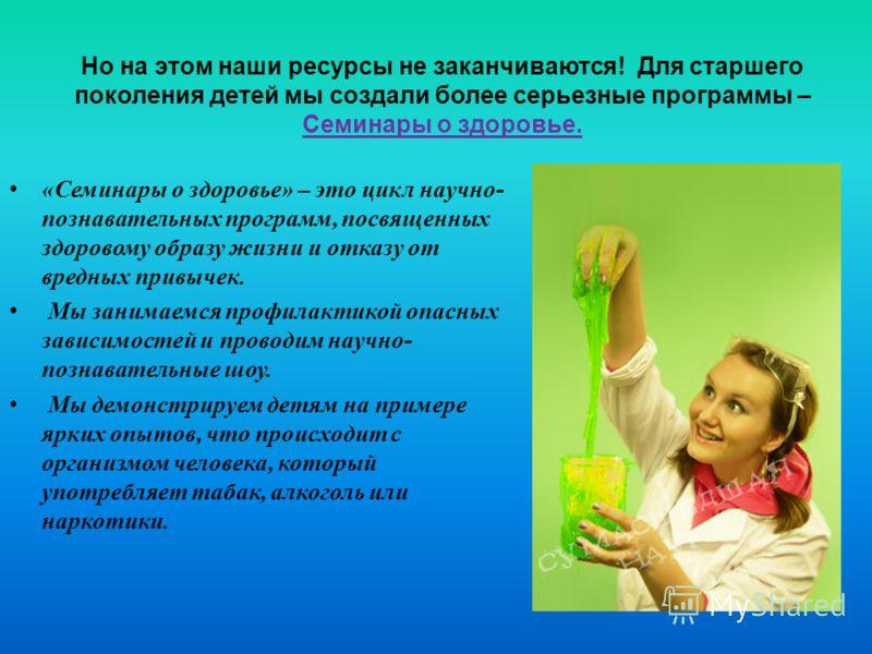 Но на этом наши ресурсы не заканчиваются! Для старшего поколения детей мы создали более серьезные программы – Семинары о здоровье. «Семинары о здоровье» – это цикл научно- познавательных программ, посвященных здоровому образу жизни и отказу от вредны