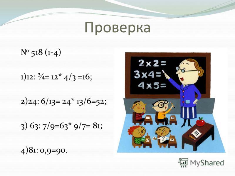 Проверка 518 (1-4) 1)12: ¾= 12* 4/3 =16; 2)24: 6/13= 24* 13/6=52; 3) 63: 7/9=63* 9/7= 81; 4)81: 0,9=90.