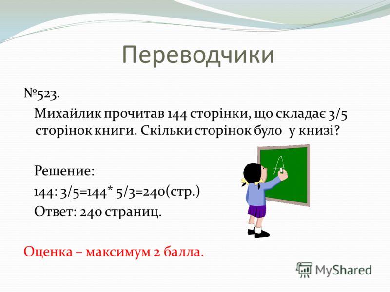 Переводчики 523. Михайлик прочитав 144 сторінки, що складає 3/5 сторінок книги. Скільки сторінок було у книзі? Решение: 144: 3/5=144* 5/3=240(стр.) Ответ: 240 страниц. Оценка – максимум 2 балла.