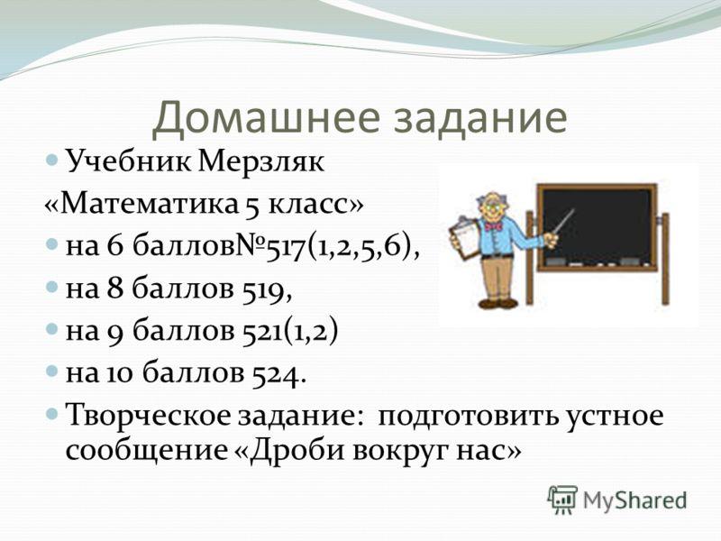 Домашнее задание Учебник Мерзляк «Математика 5 класс» на 6 баллов517(1,2,5,6), на 8 баллов 519, на 9 баллов 521(1,2) на 10 баллов 524. Творческое задание: подготовить устное сообщение «Дроби вокруг нас»