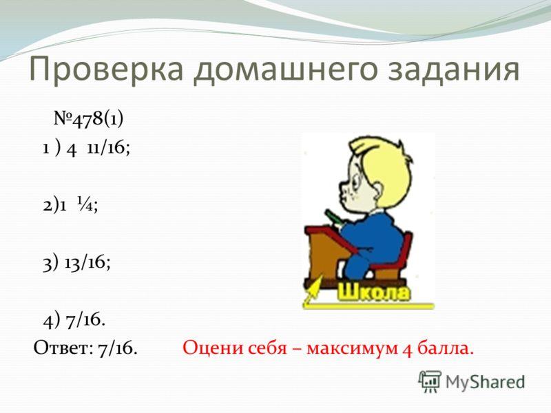 Проверка домашнего задания 478(1) 1 ) 4 11/16; 2)1 ¼; 3) 13/16; 4) 7/16. Ответ: 7/16. Оцени себя – максимум 4 балла.