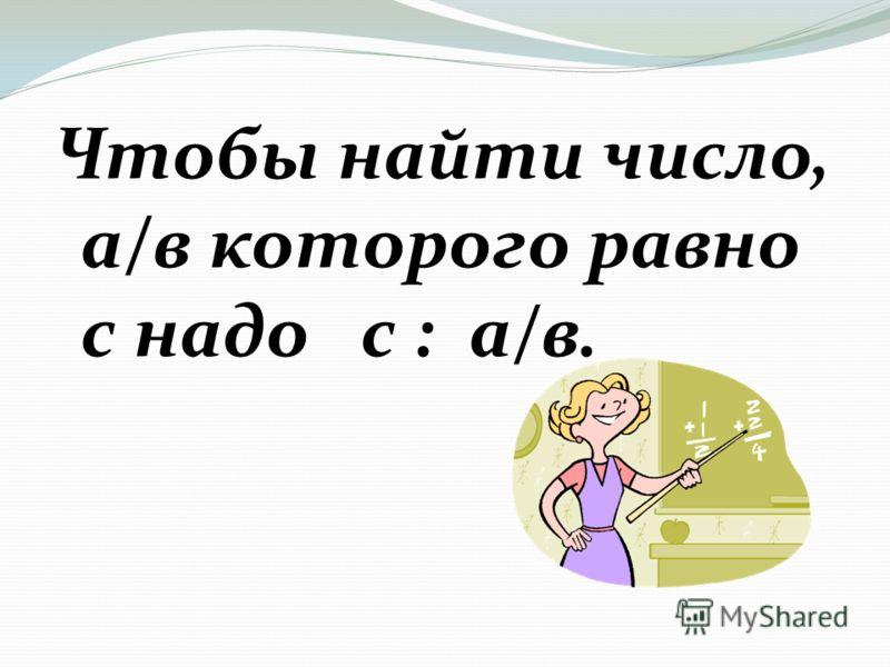 Чтобы найти число, а/в которого равно с надо с : а/в.