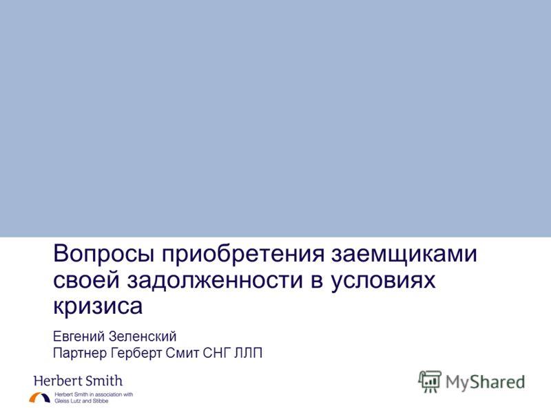 Вопросы приобретения заемщиками своей задолженности в условиях кризиса Евгений Зеленский Партнер Герберт Смит СНГ ЛЛП