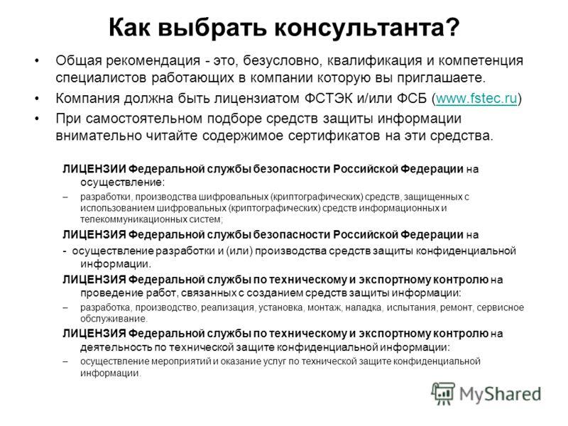 Как выбрать консультанта? Общая рекомендация - это, безусловно, квалификация и компетенция специалистов работающих в компании которую вы приглашаете. Компания должна быть лицензиатом ФСТЭК и/или ФСБ (www.fstec.ru)www.fstec.ru При самостоятельном подб