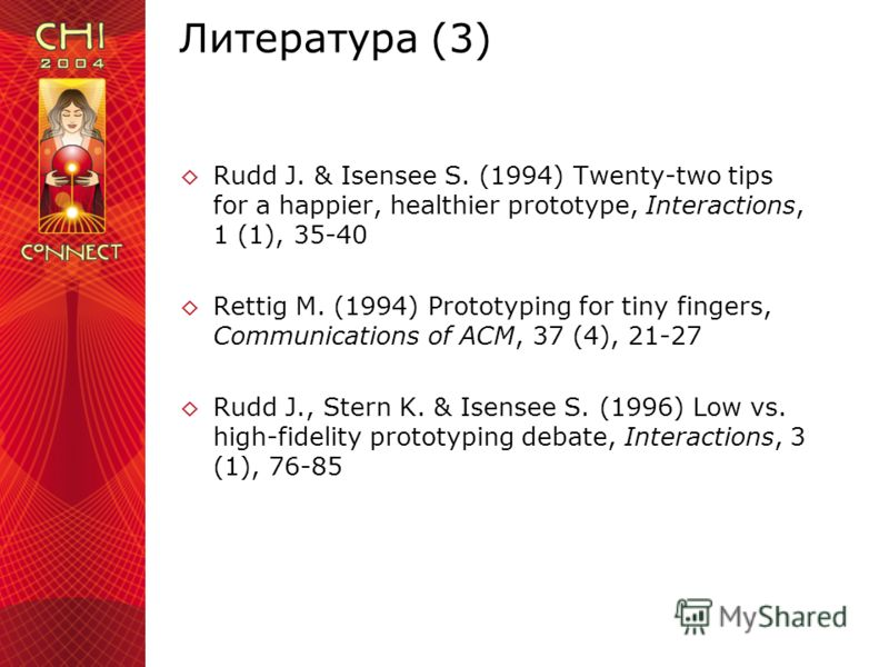 Литература (3) Rudd J. & Isensee S. (1994) Twenty-two tips for a happier, healthier prototype, Interactions, 1 (1), 35-40 Rettig M. (1994) Prototyping for tiny fingers, Communications of ACM, 37 (4), 21-27 Rudd J., Stern K. & Isensee S. (1996) Low vs