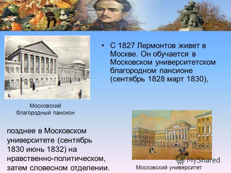 С 1827 Лермонтов живет в Москве. Он обучается в Московском университетском благородном пансионе (сентябрь 1828 март 1830), Московский благородный пансион позднее в Московском университете (сентябрь 1830 июнь 1832) на нравственно-политическом, затем с