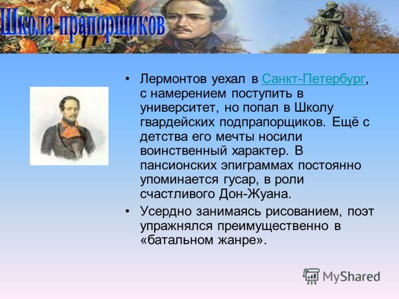 Лермонтов уехал в Санкт-Петербург, с намерением поступить в университет, но попал в Школу гвардейских подпрапорщиков. Ещё с детства его мечты носили воинственный характер. В пансионских эпиграммах постоянно упоминается гусар, в роли счастливого Дон-Ж