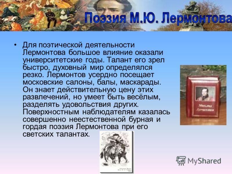 Для поэтической деятельности Лермонтова большое влияние оказали университетские годы. Талант его зрел быстро, духовный мир определялся резко. Лермонтов усердно посещает московские салоны, балы, маскарады. Он знает действительную цену этих развлечений