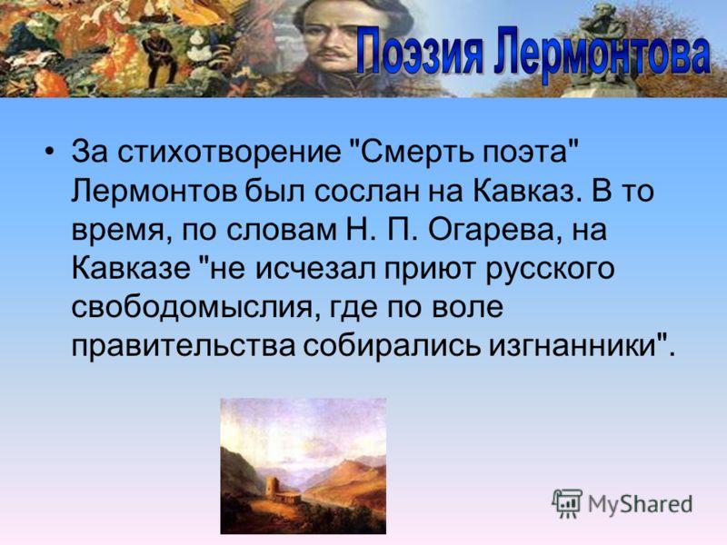 За стихотворение Смерть поэта Лермонтов был сослан на Кавказ. В то время, по словам Н. П. Огарева, на Кавказе не исчезал приют русского свободомыслия, где по воле правительства собирались изгнанники.