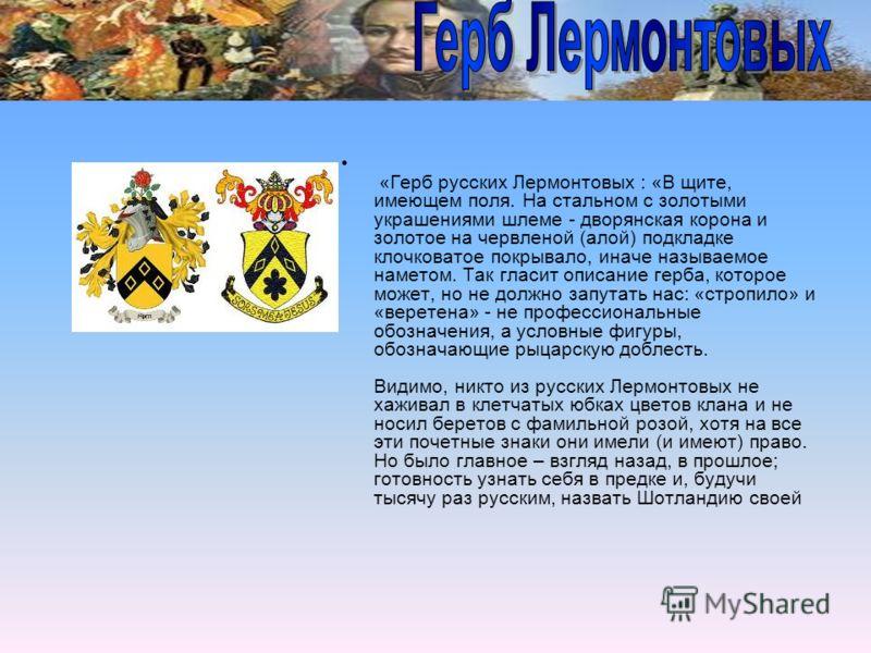 «Герб русских Лермонтовых : «В щите, имеющем поля. На стальном с золотыми украшениями шлеме - дворянская корона и золотое на червленой (алой) подкладке клочковатое покрывало, иначе называемое наметом. Так гласит описание герба, которое может, но не д